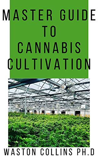 MASTER GUIDE TO CANNABIS CULTIVATION: This Guide Will Give You The Indepth And The Easiest Way In Cultivating Cannabis (English Edition)