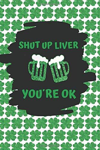 SHUT UP LIVER, YOU´RE OK: BLANK LINED NOTEBOOK   ST. PATRICKS JOURNAL   CREATIVE SAINT PATRICK´S DAY GIFT   MEN, WOMEN.