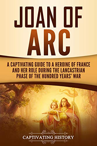 Joan of Arc: A Captivating Guide to a Heroine of France and Her Role During the Lancastrian Phase of the Hundred Years' War (Captivating History)