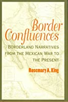Border Confluences: Borderland Narratives from the Mexican War to the Present
