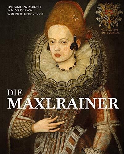 Die Maxlrainer: Eine Familiengeschichte in Bildnissen vom 9. bis ins 18. Jahrhundert