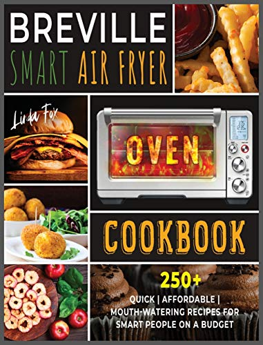 Breville Smart Air Fryer Oven Cookbook: 250+ Quick | Affordable | Mouth-watering Recipes for Smart People on a Budget