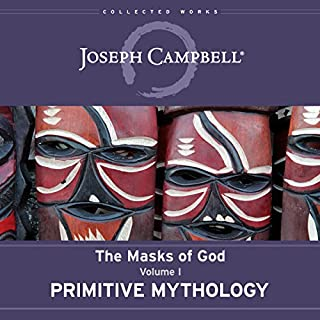 Primitive Mythology     The Masks of God Series, Volume I              By:                                                                                                                                 Joseph Campbell,                                                                                        David Kudler - editor                               Narrated by:                                                                                                                                 Arthur Morey                      Length: 19 hrs and 1 min     4 ratings     Overall 5.0