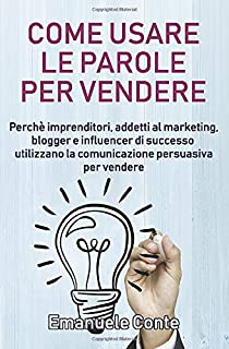Come usare le parole per vendere: Perché imprenditori, addetti al marketing, blogger e influencer di successo utilizzano l...
