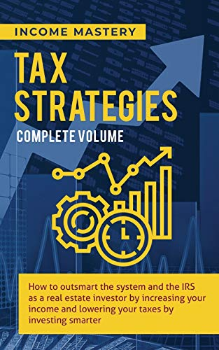 Tax Strategies: How to Outsmart the System and the IRS as a Real Estate Investor by Increasing Your Income and Lowering Your Taxes by Investing Smarter Complete Volume