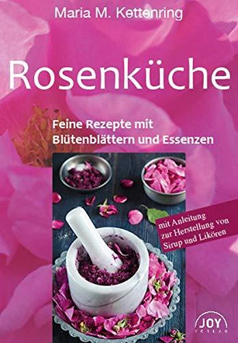 ROSENKÜCHE: Feine Rezepte mit Blütenblättern und Essenzen