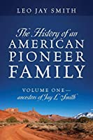 The History of an American Pioneer Family: Volume One - Ancestors of Jay L Smith