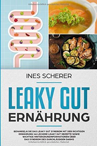 Leaky Gut Ernährung: Behandeln Sie das Leaky Gut Syndrom mit der richtigen Ernährung! 66 leckere Leaky Gut Rezepte sowie wichtige Hintergrundinformationen über das Syndrom des durchlässigen Darms