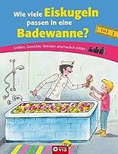 Wie viele Eiskugeln passen in eine Badewanne?: Größen, Gewichte, Strecken anschaulich erklärt. Für Kinder ab 6 Jahren