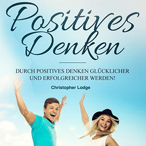 Positives Denken: Erfolgreicher werden durch Positives Denken: Wie du dein Glück findest und dein Leben veränderst. Das ultimative Handbuch zum Glücklichseien...Selbstbewusstsein aufbauen Titelbild