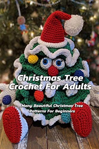 Christmas Tree Crochet For Adults : Many Beautiful Christmas Tree Patterns For Beginners: Step By Step Guide To Make Christmas Tree Crochet