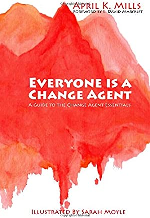 Everyone Is a Change Agent: A Guide to the Change Agent Essentials