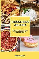 Friggitrice Ad Aria: 45 ricette per cucinare i tuoi piatti preferiti rapidamente e con pochissime calorie (Air Fryer Cookbook Italian Version)