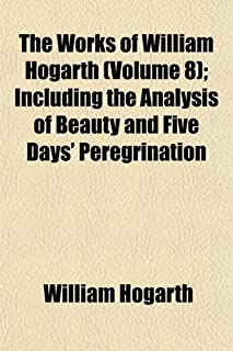 The Works of William Hogarth (Volume 8); Including the Analysis of Beauty and Five Days' Peregrination