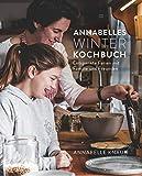 Annabelles Winter Kochbuch: Entspannte Ferien mit Familie und Freunden