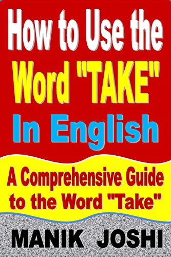 "How to Use the Word ""Take"" In English: A Comprehensive Guide to the Word ""Take"" (Words In Common Usage Book 9) (English Edition)"