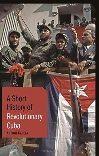 A Short History of Revolutionary Cuba: Revolution, Power, Authority and the State from 1959 to the Present Day (Short Histories)