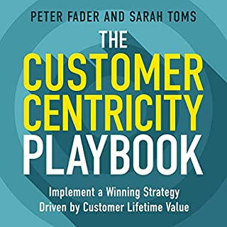 The Customer Centricity Playbook     Implement a Winning Strategy Driven by Customer Lifetime Value              Written by:                                                                                                                                 Peter Fader,                                                                                        Sarah Toms                               Narrated by:                                                                                                                                 Steve Menasche                      Length: 4 hrs and 2 mins     Not rated yet     Overall 0.0