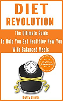 Diet Revolution: The Ultimate Guide to Help You Get  Healthier New You with Balanced Meals: Weight Loss Guaranteed by [Betty Smith]