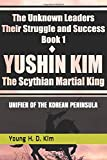 YUSHIN KIM: The UNIFIER of the KOREAN PENINSULA (The Unknown Leaders: Their Struggle and Success)