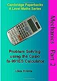 Mechanics Part 2: Problem Solving using the Casio fx-991ES Calculator (Cambridge Paperbacks A Level Maths Series)