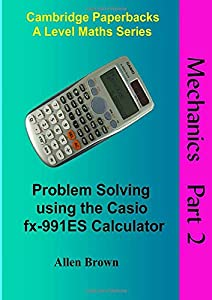 Mechanics Part 2: Problem Solving using the Casio fx-991ES Calculator (Cambridge Paperbacks A Level Maths Series)