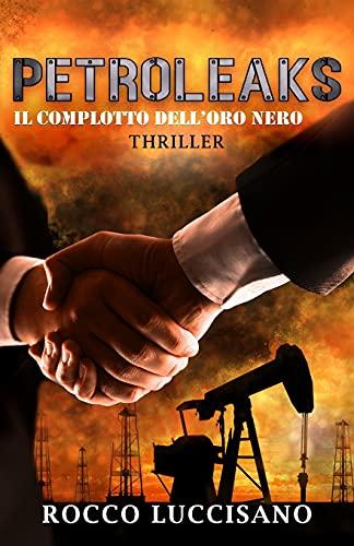 Petroleaks (Thriller): Il complotto dell'oro nero. - Un'insolita e adrenalinica miscela di Eco e Techno thriller. Accordi segreti e misteri dietro il petrolio.