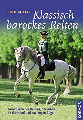 Klassisch barockes Reiten: Grundlagen des Reitens, der Arbeit an der Hand und am langen Zügel