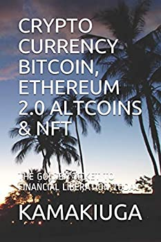 CRYPTO CURRENCY BITCOIN ETHEREUM 2.0 ALTCOINS & NFT  THE GOLDEN TICKET TO FINANCIAL LIBERATION TODAY