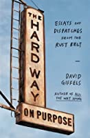 The Hard Way on Purpose: Essays and Dispatches from the Rust Belt by David Giffels(2014-03-18)