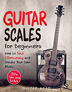 Guitar Scales for Beginners: How to Solo Effortlessly and Create Your Own Music Even If You Don't Know What A Scale Is: Secrets to Your Very First Scale (Guitar Scales Mastery Book 1)