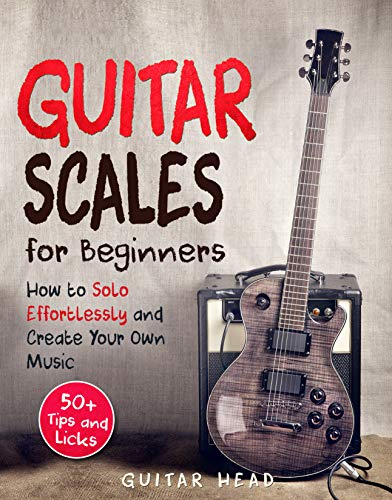 Guitar Scales for Beginners: How to Solo Effortlessly and Create Your Own Music Even If You Don't Know What A Scale Is…
