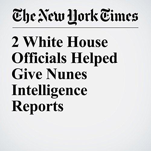 2 White House Officials Helped Give Nunes Intelligence Reports copertina