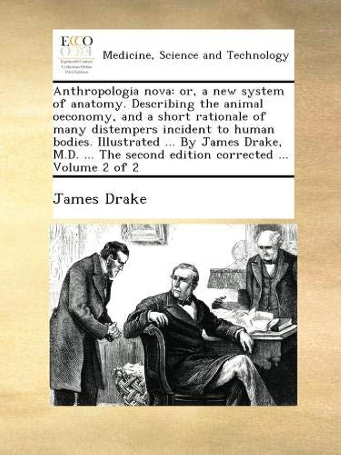 いたずらベルベットまたねAnthropologia nova: or, a new system of anatomy. Describing the animal oeconomy, and a short rationale of many distempers incident to human bodies. Illustrated ... By James Drake, M.D. ... The second edition corrected ... Volume 2 of 2