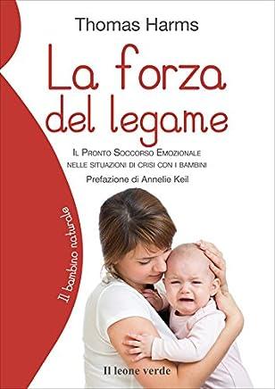 La forza del legame: Il pronto soccorso emozionale nelle situazioni di crisi con i bambini (Il bambino naturale Vol. 63)