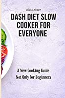 Dash Diet Slow Cooker for Everyone: A New Cooking Guide Not Only for Beginners