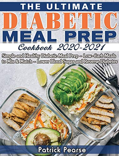 The Ultimate Diabetic Meal Prep Cookbook 2020-2021: Simple and Healthy Diabetic Meal Prep - Low-Carb Meals to Mix & Match - Lower Blood Sugar and Reverse Diabetes