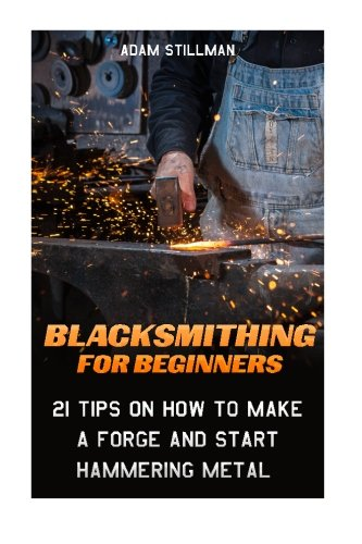 Compare Textbook Prices for Blacksmithing For Beginners: 21 Tips On How to Make A Forge and Start Hammering Metal: Blacksmithing, blacksmith, how to blacksmith, how to ... To Make A Knife, DIY, Blacksmithing Guide  ISBN 9781519447197 by Stillman, Adam