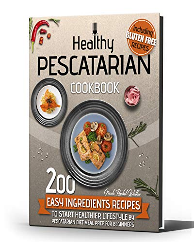 HEALTHY PESCATARIAN COOKBOOK: 200 Easy Ingredients Recipes To Start Healthier Lifestyle With Pescatarian Diet Meal Preparation For Beginners Including Gluten-free Recipes and for Kids!