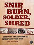 Snip, Burn, Solder, Shred: Seriously Geeky Stuff to Make with Your Kids (English Edition)