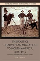 The Politics of Armenian Migration to North America, 1885-1915: Sojourners, Smugglers and Dubious Citizens (Edinburgh Studies on the Ottoman Empire)