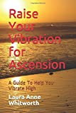 Raise Your Vibration for Ascension: A Guide To Help You Vibrate High!