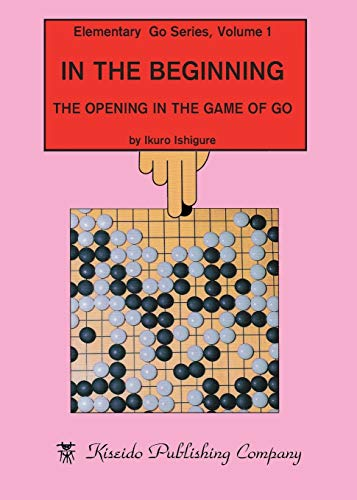 In the Beginning: The Opening in the Game of Go (Elementary Go Series, Band 1)