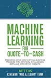 Machine Learning for Quote-to-Cash: Powering Your Most Critical Business Process with Artificial Intelligence, Bots, and Data-Driven Insights