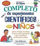 El libro completo de experimentos cientificos para ninos / The Everything Kids' Science Experiments Book: ¡Hierve el hielo, haz flotar el agua, mide ... el mundo que te rodea! (Everything (R) Kids)