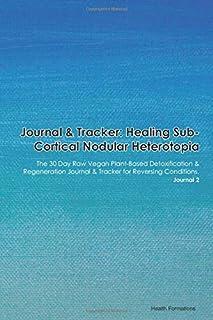 Journal & Tracker: Healing Sub-Cortical Nodular Heterotopia: The 30 Day Raw Vegan Plant-Based Detoxification & Regeneratio...