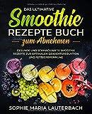 Das ultimative Smoothie Rezepte Buch zum Abnehmen: Gesunde und schmackhafte Smoothie Rezepte zur...