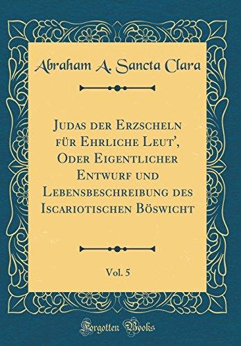 Judas der Erzscheln für Ehrliche Leut', Oder Eigentlicher Entwurf und Lebensbeschreibung des Iscariotischen Böswicht, Vol. 5 (Classic Reprint)