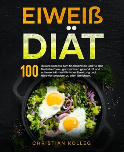 Eiweiß Diät: 100 leckere Rezepte zum fit Abnehmen und für den Muskelaufbau - ganz einfach gesund, fit und schlank- inkl. ausführlicher Einleitung und ... zu allen Gerichten. (Protein Diät, Band 1)