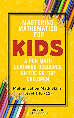 Mastering Mathematics For Kids, A Fun Math Learning Resource On The Go For Children: Multiplication Math Skills Level 1 (0 - 12) (English Edition)